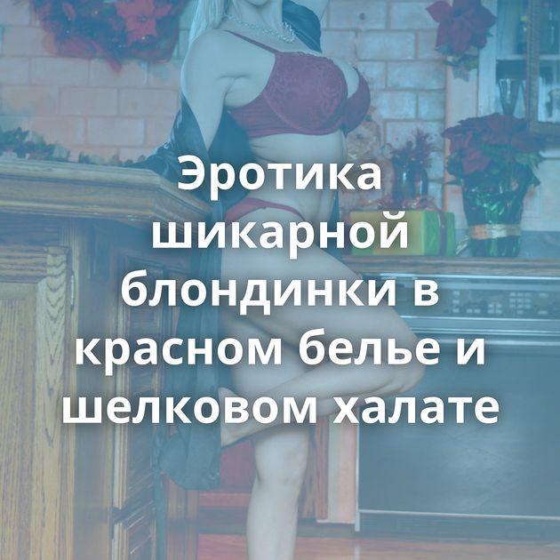 Эротика шикарной блондинки в красном белье и шелковом халате