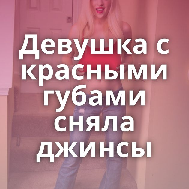 Девушка с красными губами сняла джинсы