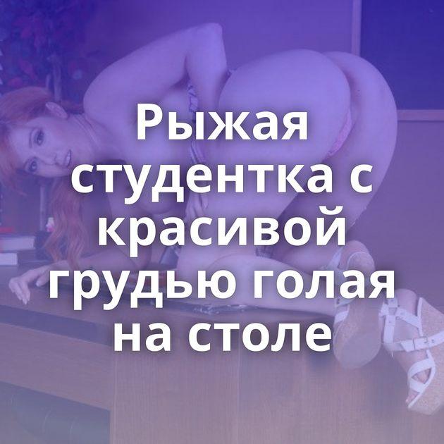 Рыжая студентка с красивой грудью голая на столе