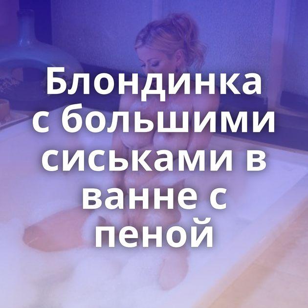 Блондинка с большими сиськами в ванне с пеной