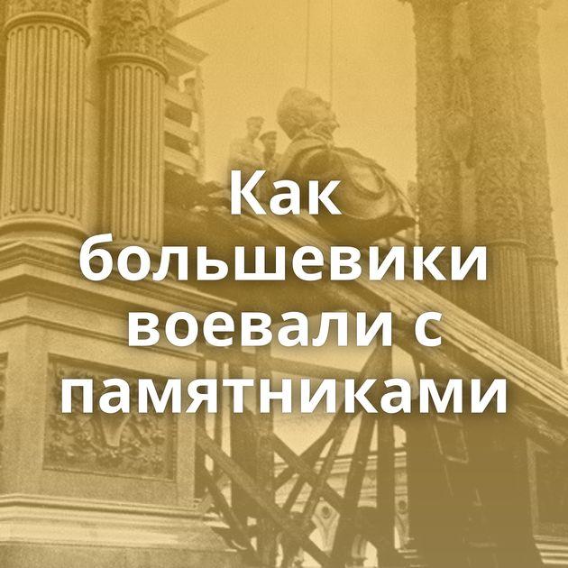 Как большевики воевали с памятниками
