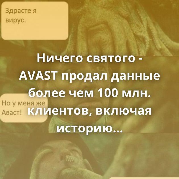 Ничего святого - AVAST продал данные более чем100млн. клиентов, включая историю порно-навигации