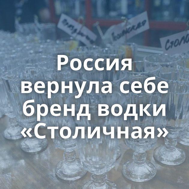 Россия вернула себе бренд водки «Столичная»