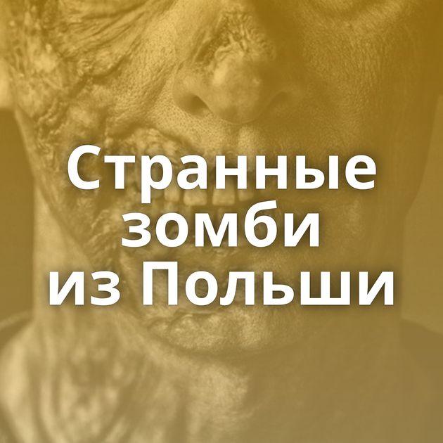 Странные зомби изПольши
