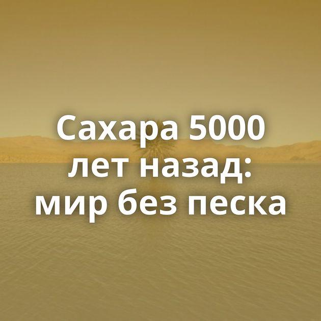 Сахара 5000 летназад: мирбезпеска
