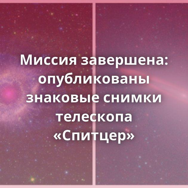 Миссия завершена: опубликованы знаковые снимки телескопа «Спитцер»