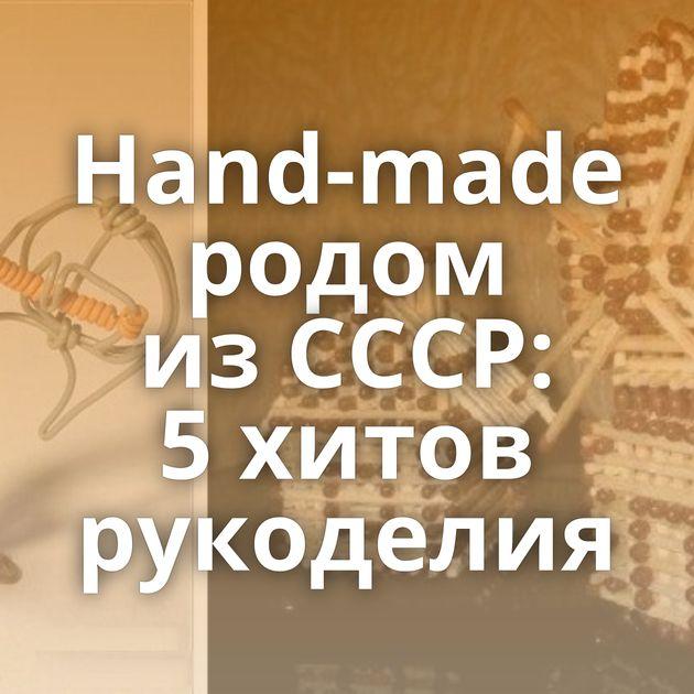 Hand-made родом изСССР: 5хитов рукоделия