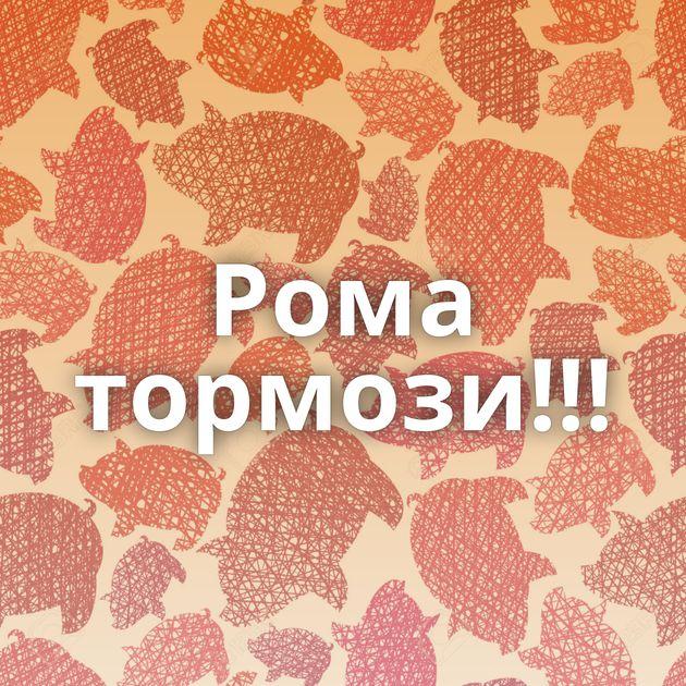 Рома тормози!!!