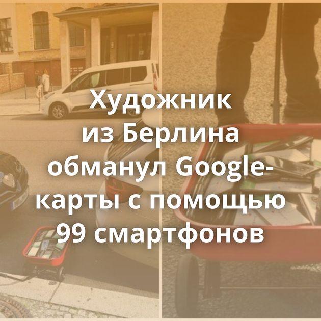 Художник изБерлина обманул Google-карты спомощью 99смартфонов