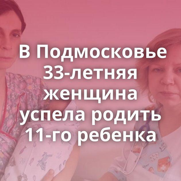 ВПодмосковье 33-летняя женщина успела родить 11-го ребенка