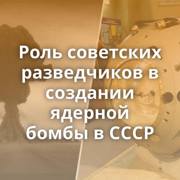 Роль советских разведчиков в создании ядерной бомбы в СССР