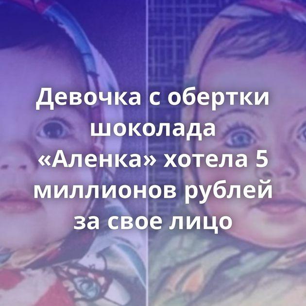 Девочка с обертки шоколада «Аленка» хотела 5 миллионов рублей за свое лицо