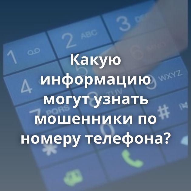 Какую информацию могут узнать мошенники по номеру телефона?