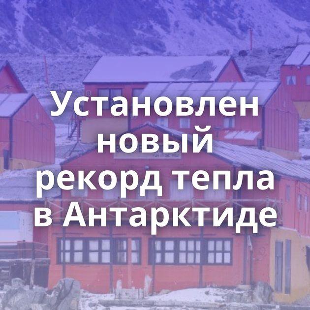 Установлен новый рекорд тепла вАнтарктиде