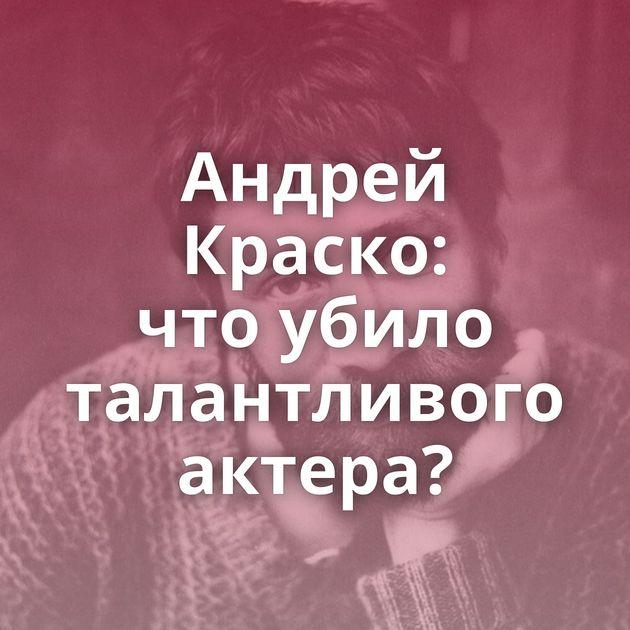 Андрей Краско: чтоубило талантливого актера?