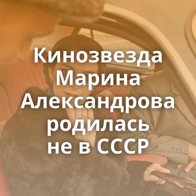 Кинозвезда Марина Александрова родилась невСССР