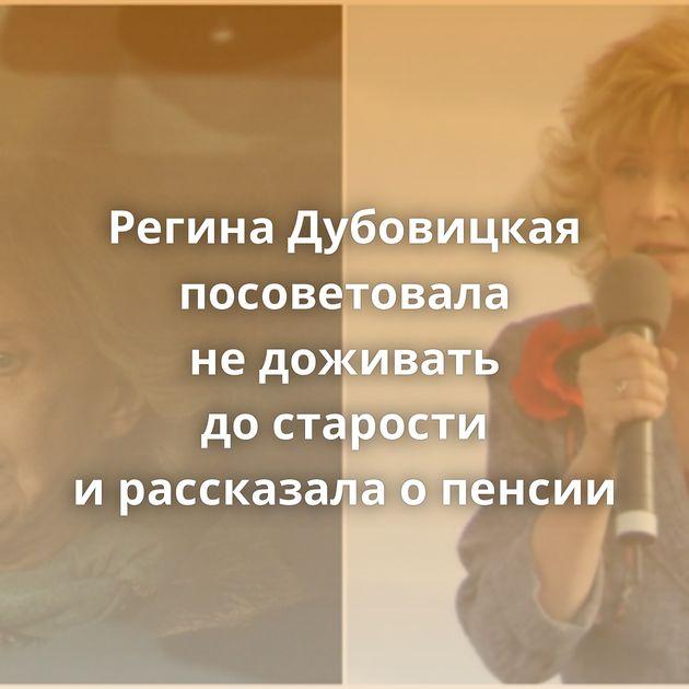 Регина Дубовицкая посоветовала недоживать достарости ирассказала опенсии