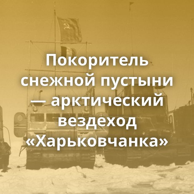 Покоритель снежной пустыни — арктический вездеход «Харьковчанка»