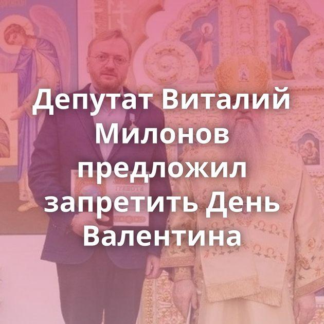 Депутат Виталий Милонов предложил запретить День Валентина
