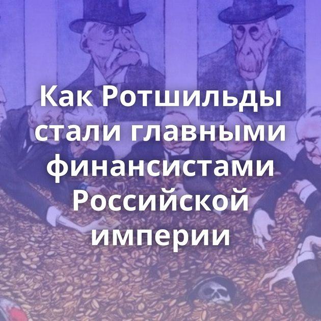 Как Ротшильды стали главными финансистами Российской империи