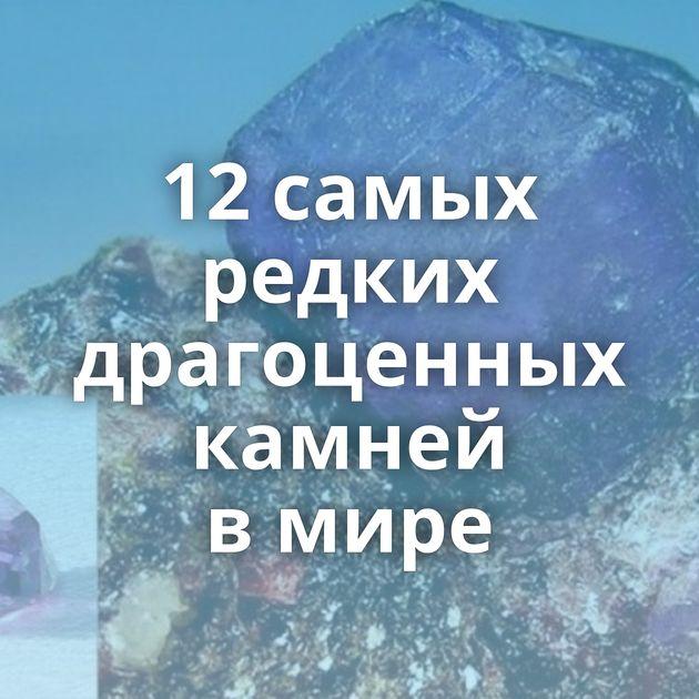 12самых редких драгоценных камней вмире