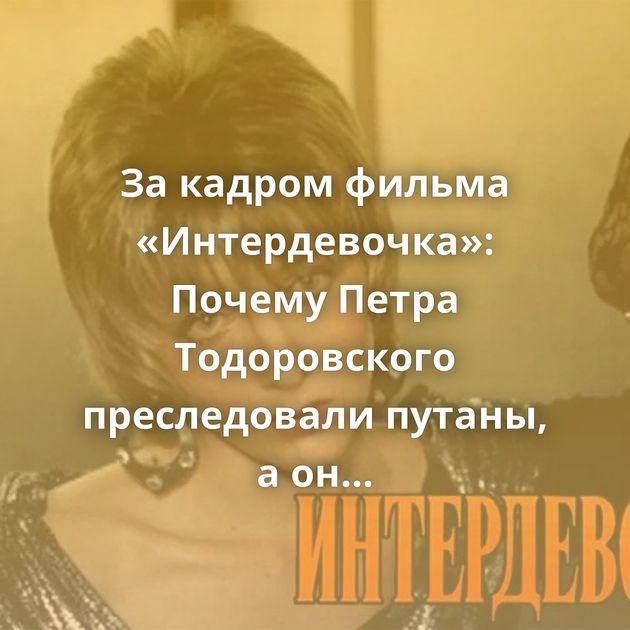 Закадром фильма «Интердевочка»: Почему Петра Тодоровского преследовали путаны, аонотказывался