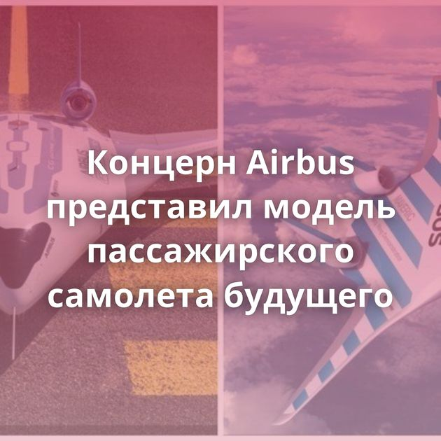 Концерн Airbus представил модель пассажирского самолета будущего