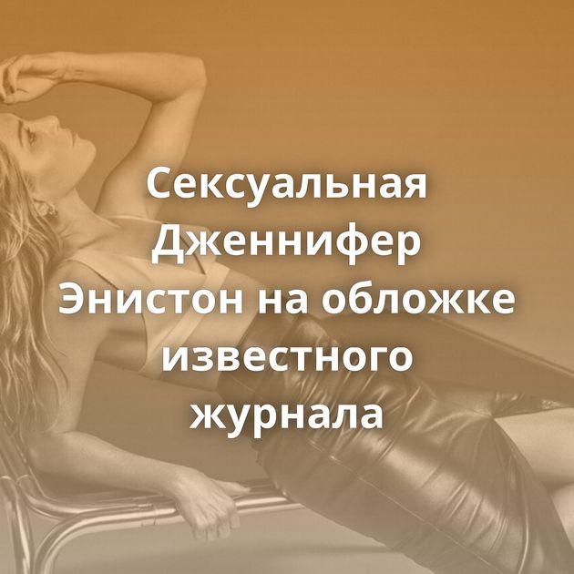 Сексуальная Дженнифер Энистон наобложке известного журнала