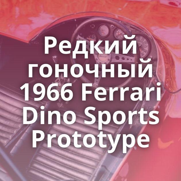 Редкий гоночный 1966 Ferrari Dino Sports Prototype
