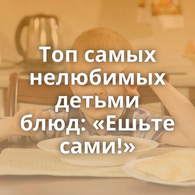 Топсамых нелюбимых детьми блюд: «Ешьте сами!»