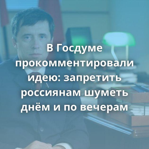 ВГосдуме прокомментировали идею: запретить россиянам шуметь днём иповечерам