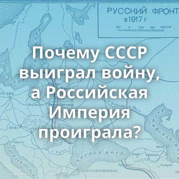 Почему СССР выиграл войну, аРоссийская Империя проиграла?