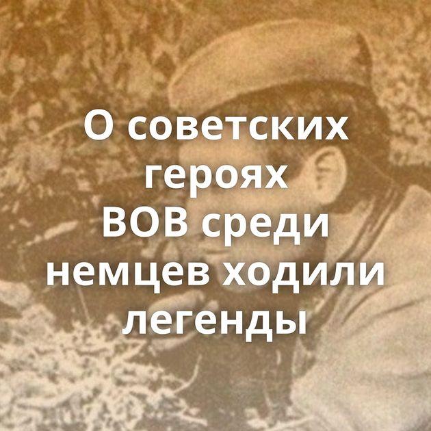Осоветских героях ВОВсреди немцев ходили легенды