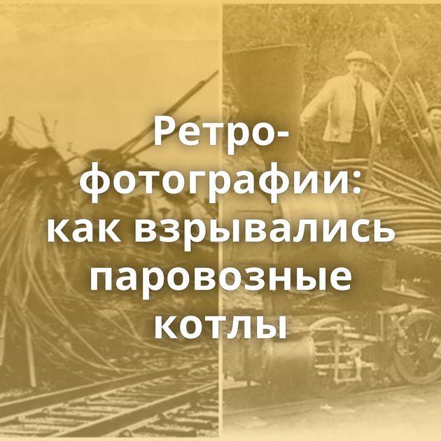 Ретро-фотографии: каквзрывались паровозные котлы