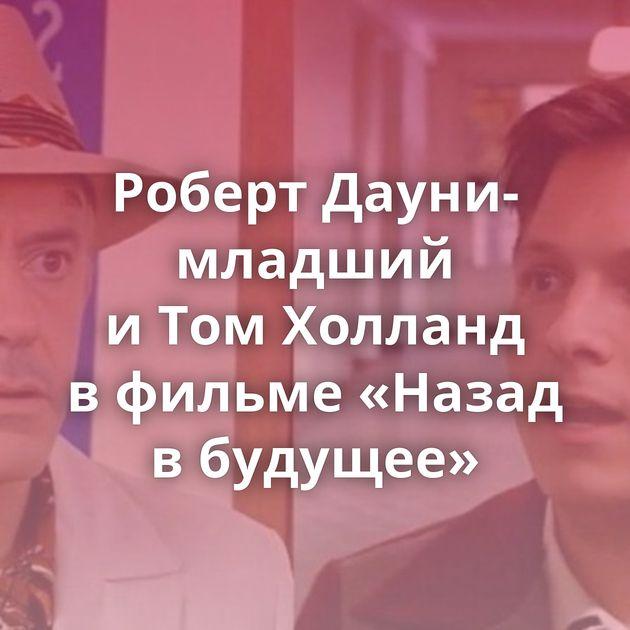 Роберт Дауни-младший иТомХолланд вфильме «Назад вбудущее»