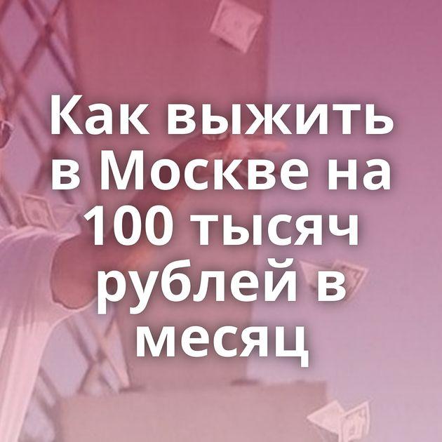 Как выжить в Москве на 100 тысяч рублей в месяц
