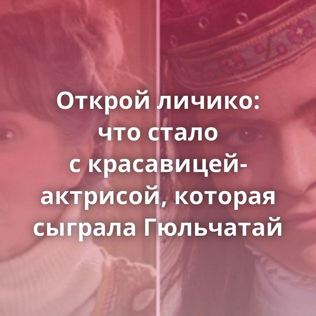Открой личико: чтостало скрасавицей-актрисой, которая сыграла Гюльчатай