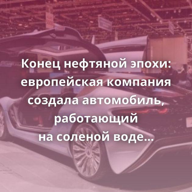Конец нефтяной эпохи: европейская компания создала автомобиль, работающий насоленой воде — 920л.с