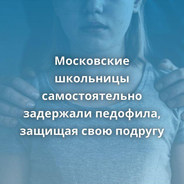 Московские школьницы самостоятельно задержали педофила, защищая свою подругу