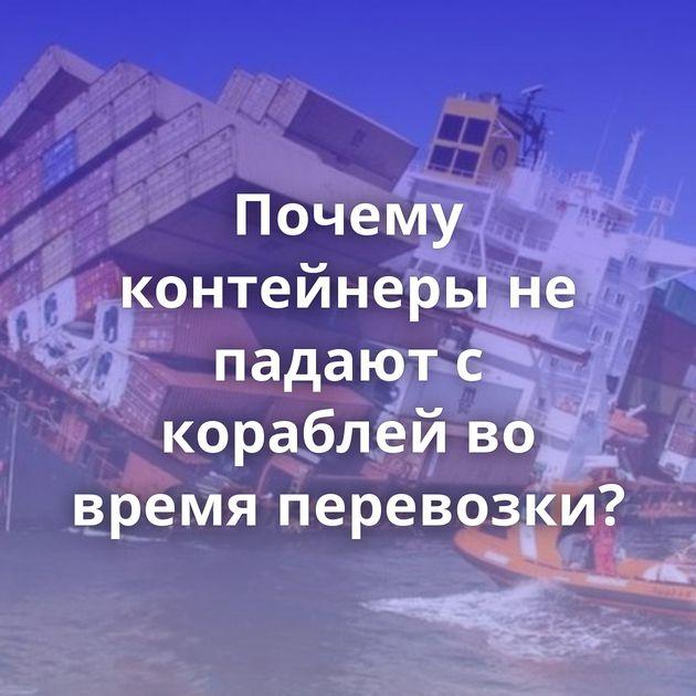 Почему контейнеры не падают с кораблей во время перевозки?