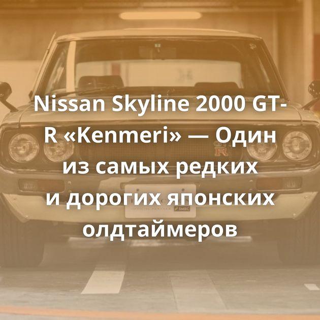 Nissan Skyline 2000 GT-R «Kenmeri» — Один изсамых редких идорогих японских олдтаймеров