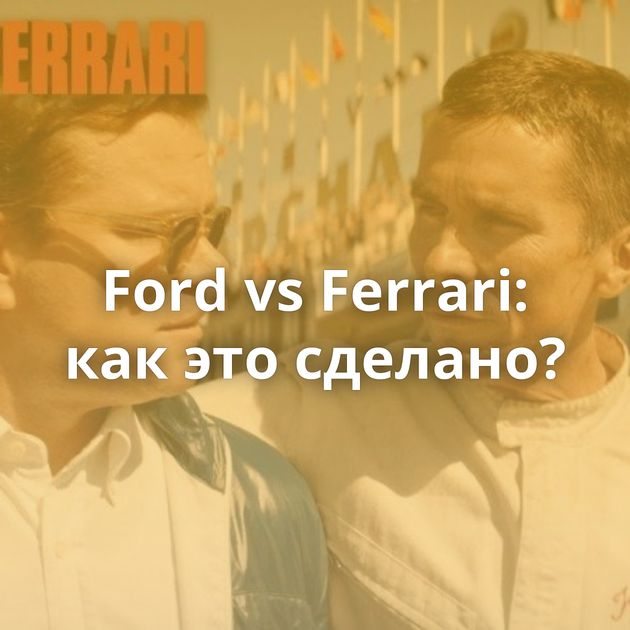 Ford vs Ferrari: как это сделано?