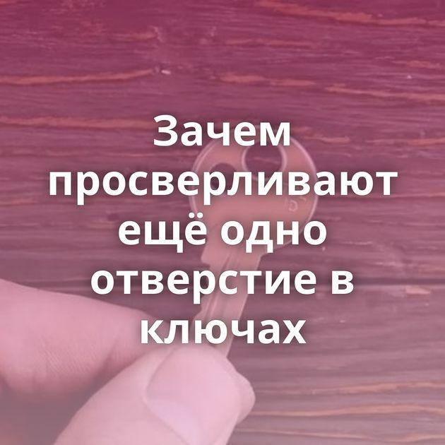 Зачем просверливают ещё одно отверстие в ключах