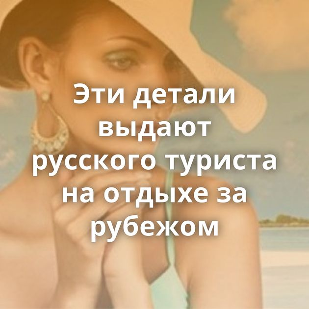 Эти детали выдают русского туриста на отдыхе за рубежом
