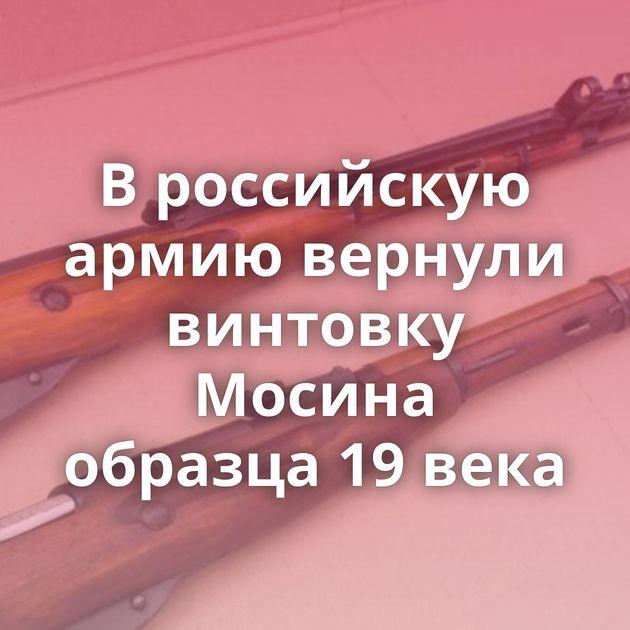 Вроссийскую армию вернули винтовку Мосина образца 19века
