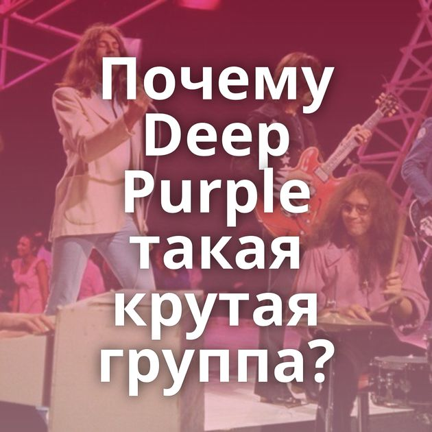 Почему Deep Purple такая крутая группа?