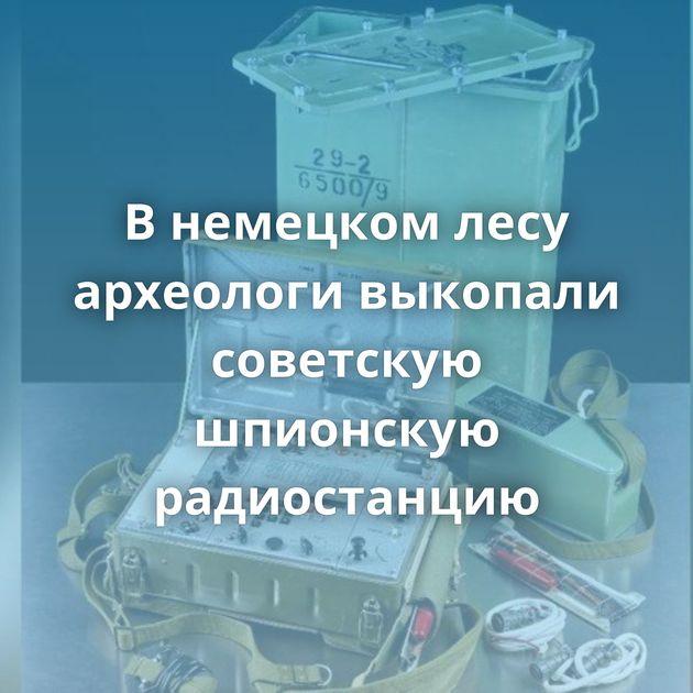 Внемецком лесу археологи выкопали советскую шпионскую радиостанцию