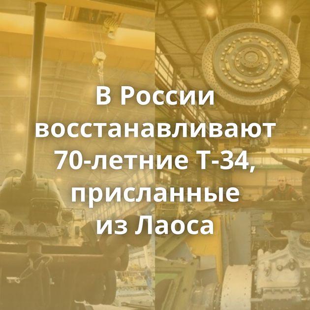 ВРоссии восстанавливают 70-летние Т-34, присланные изЛаоса