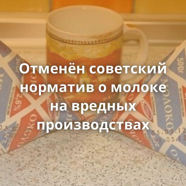 Отменён советский норматив омолоке навредных производствах