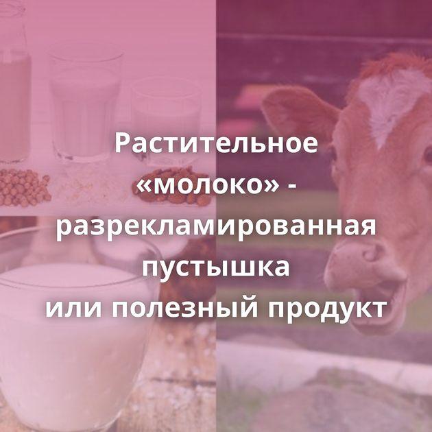 Растительное «молоко» - разрекламированная пустышка илиполезный продукт